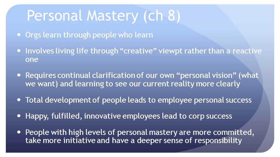 Personal Mastery (ch 8) Orgs learn through people who learn