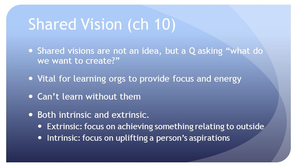 Shared Vision (ch 10) Shared visions are not an idea, but a Q asking what do we want to create