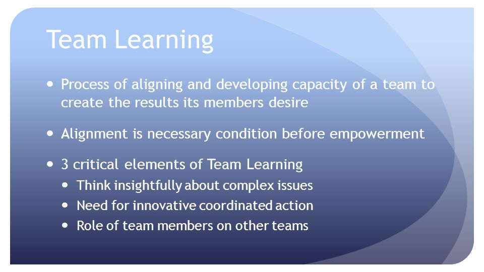 Team Learning Process of aligning and developing capacity of a team to create the results its members desire.