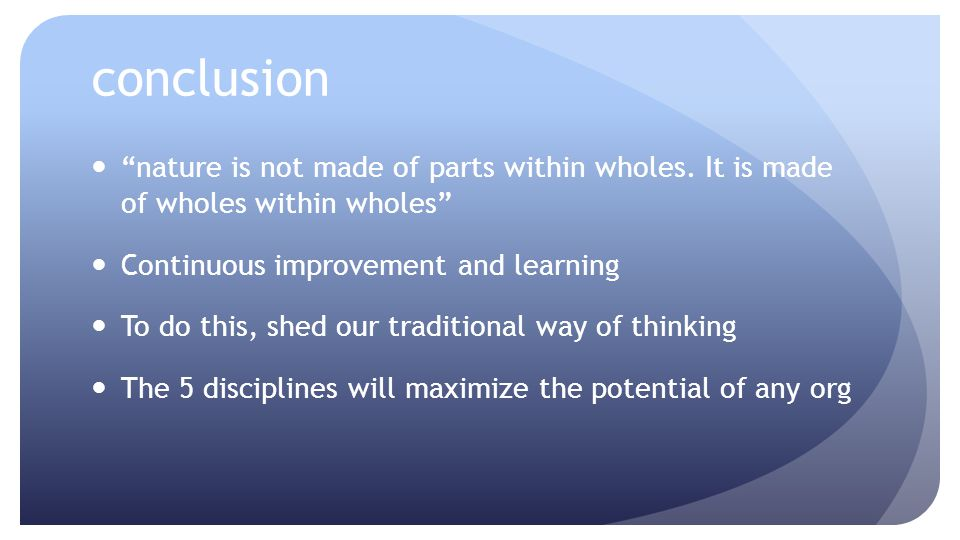 conclusion nature is not made of parts within wholes. It is made of wholes within wholes Continuous improvement and learning.