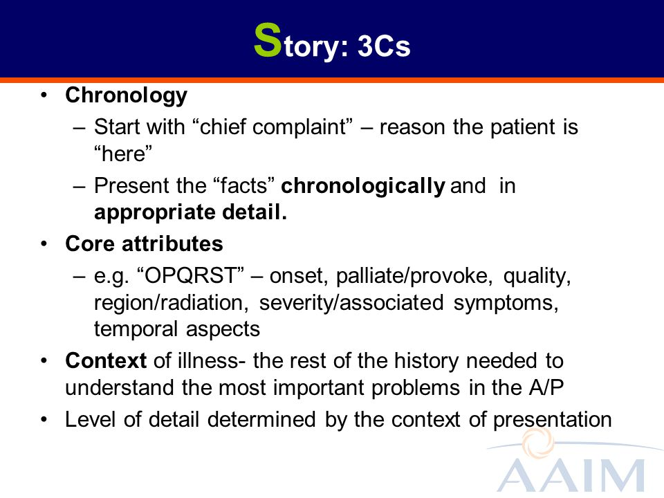 Story: 3Cs Chronology. Start with chief complaint – reason the patient is here Present the facts chronologically and in appropriate detail.