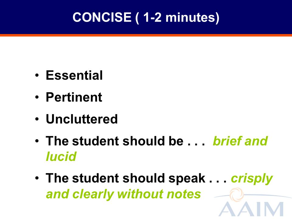 CONCISE ( 1-2 minutes) Essential. Pertinent. Uncluttered. The student should be . . . brief and lucid.
