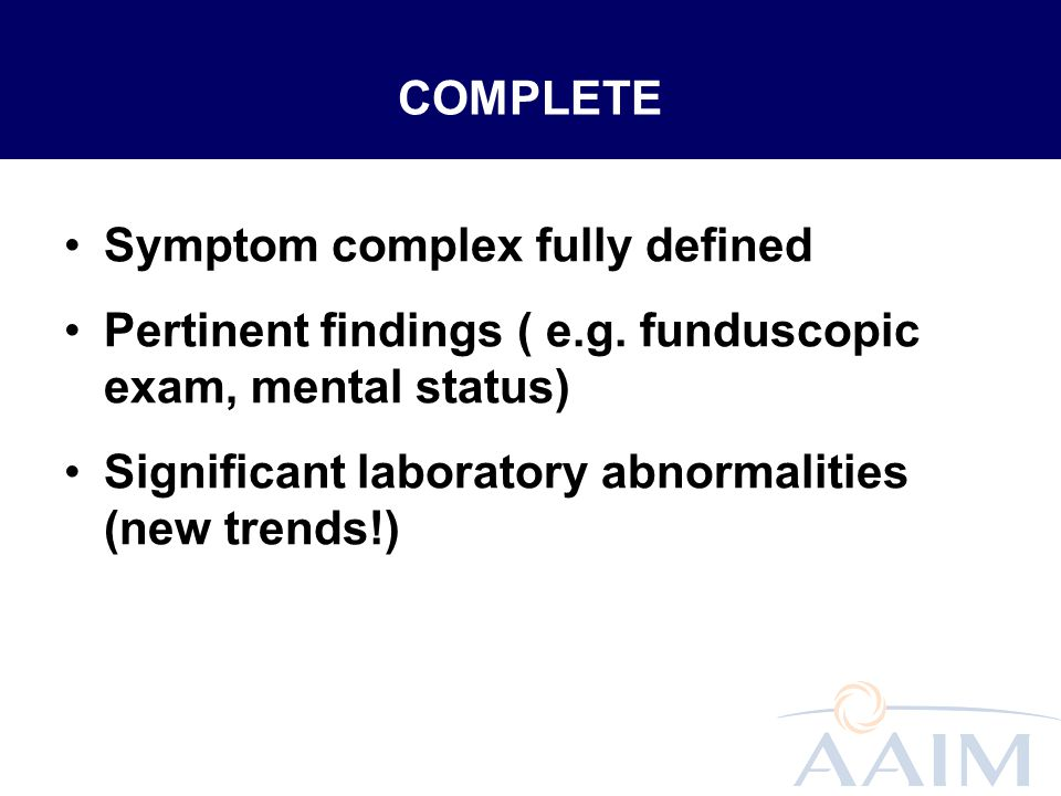 COMPLETE Symptom complex fully defined. Pertinent findings ( e.g. funduscopic exam, mental status)