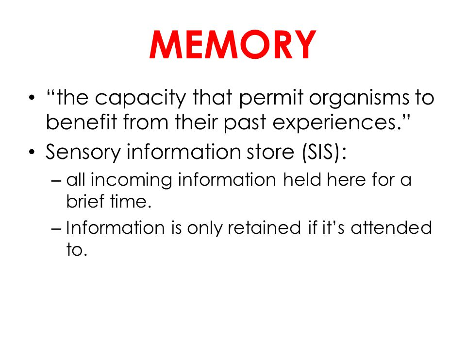MEMORY the capacity that permit organisms to benefit from their past experiences. Sensory information store (SIS):