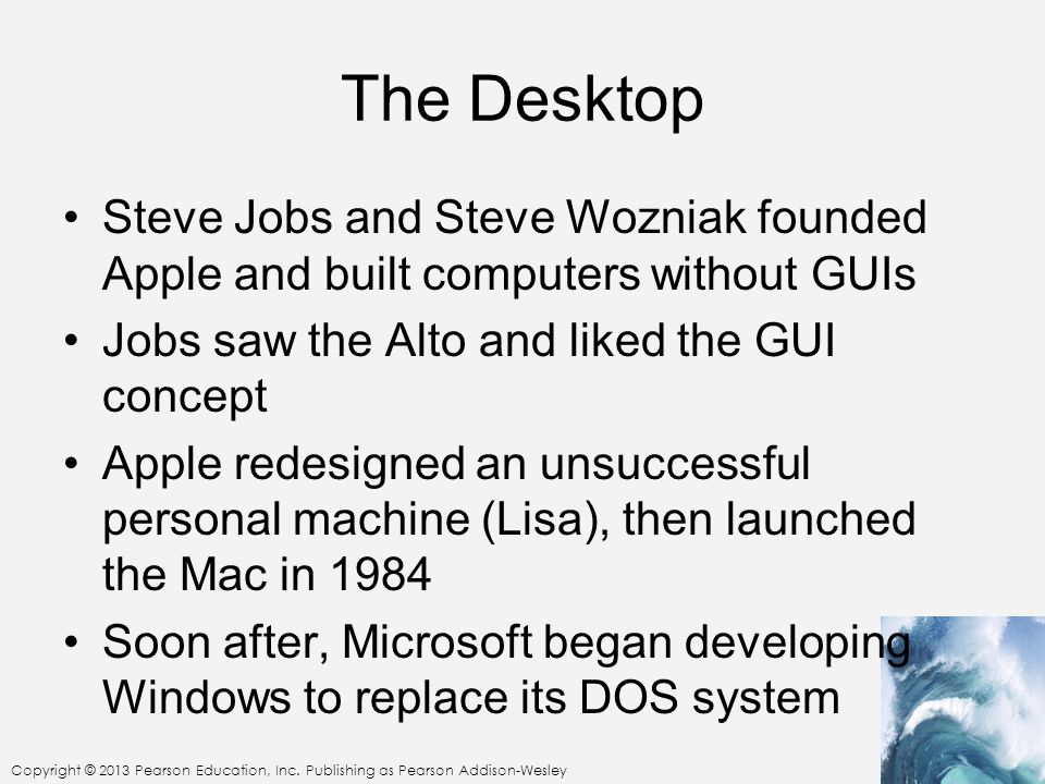 The Desktop Steve Jobs and Steve Wozniak founded Apple and built computers without GUIs. Jobs saw the Alto and liked the GUI concept.
