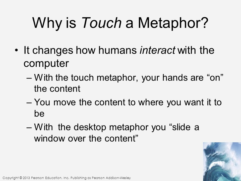 Why is Touch a Metaphor It changes how humans interact with the computer. With the touch metaphor, your hands are on the content.