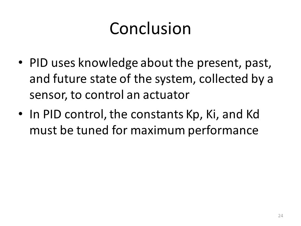 Conclusion PID uses knowledge about the present, past, and future state of the system, collected by a sensor, to control an actuator.