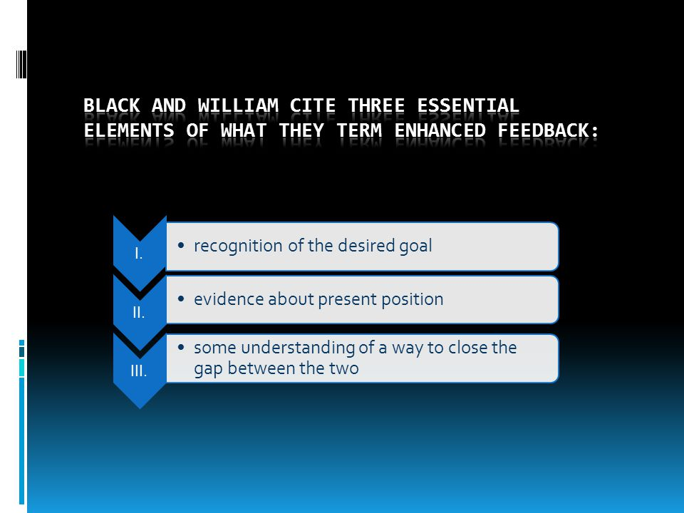 So, if effective feedback is so powerful, what exactly are its components Black and William cite three essential elements of what they term enhanced feedback: