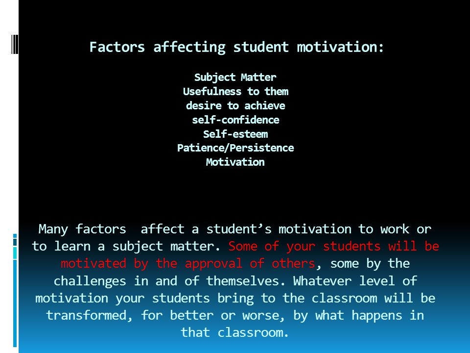 Factors affecting student motivation: Subject Matter Usefulness to them desire to achieve self-confidence Self-esteem Patience/Persistence Motivation Many factors affect a student's motivation to work or to learn a subject matter. Some of your students will be motivated by the approval of others, some by the challenges in and of themselves. Whatever level of motivation your students bring to the classroom will be transformed, for better or worse, by what happens in that classroom.