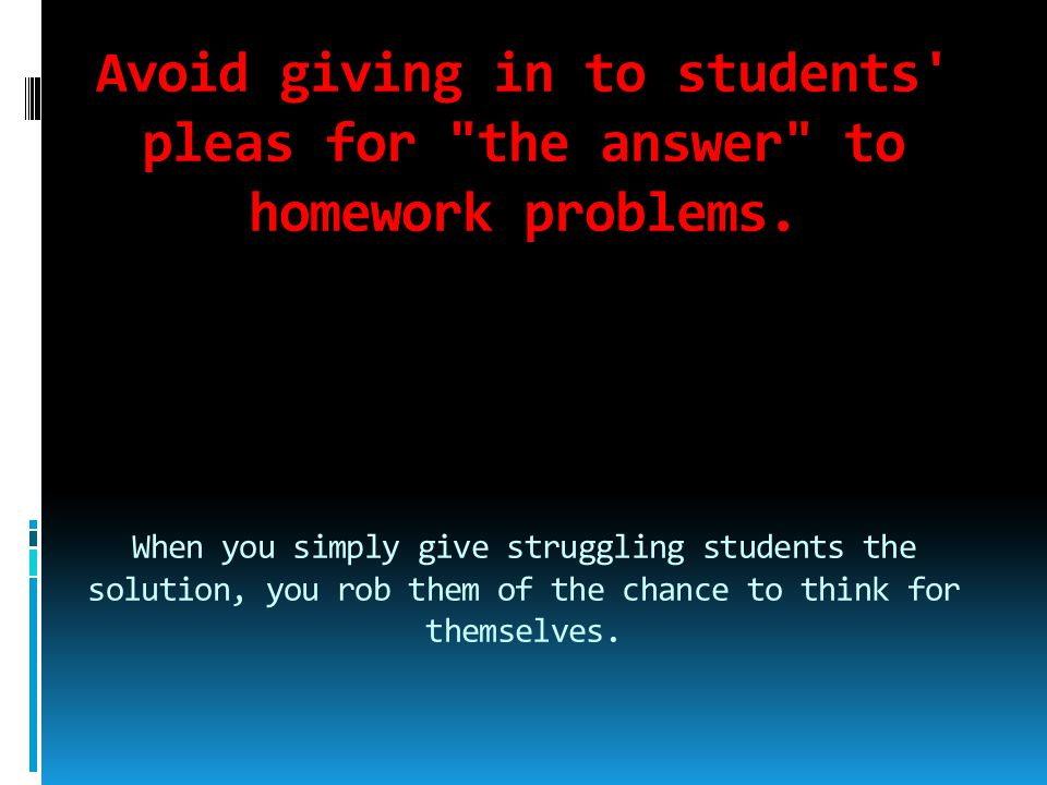 Avoid giving in to students pleas for the answer to homework problems. When you simply give struggling students the solution, you rob them of the chance to think for themselves.