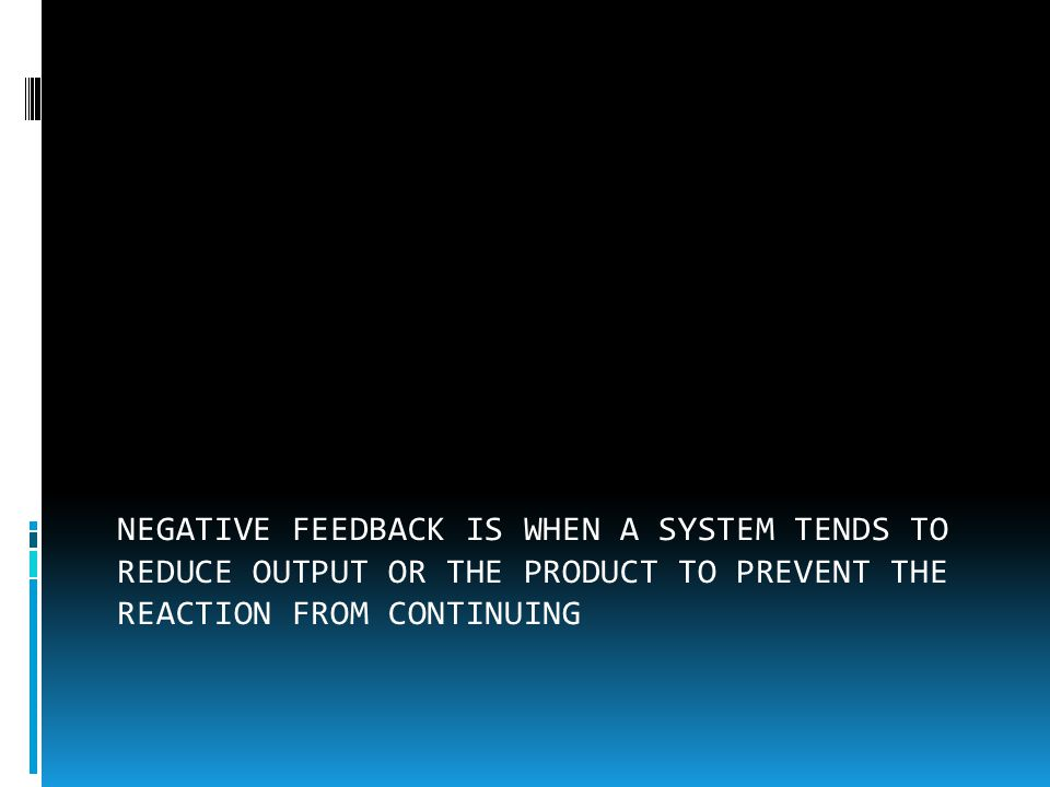 NEGATIVE FEEDBACK IS WHEN A SYSTEM TENDS TO REDUCE OUTPUT OR THE PRODUCT TO PREVENT THE REACTION FROM CONTINUING