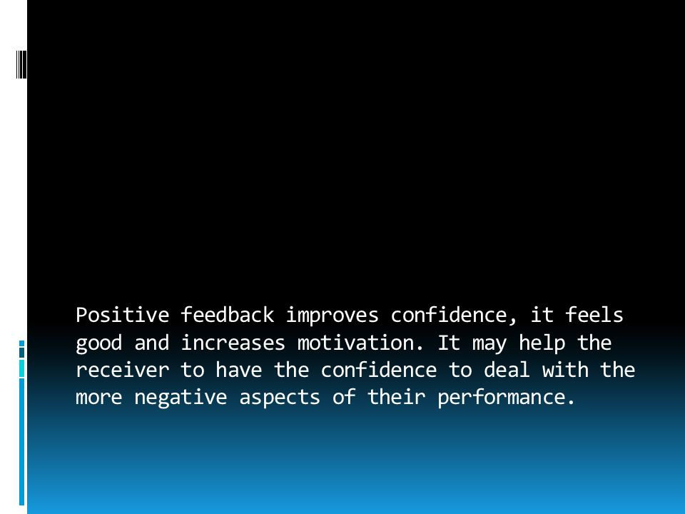 Positive feedback improves confidence, it feels good and increases motivation.