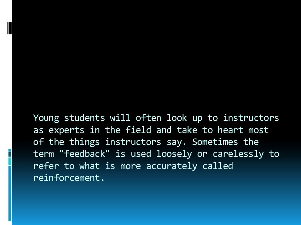 Young students will often look up to instructors as experts in the field and take to heart most of the things instructors say. Sometimes the term feedback is used loosely or carelessly to refer to what is more accurately called reinforcement.