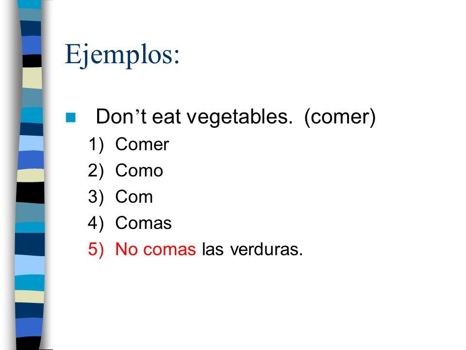 Ejemplos: Don't eat vegetables. (comer) Comer Como Com Comas