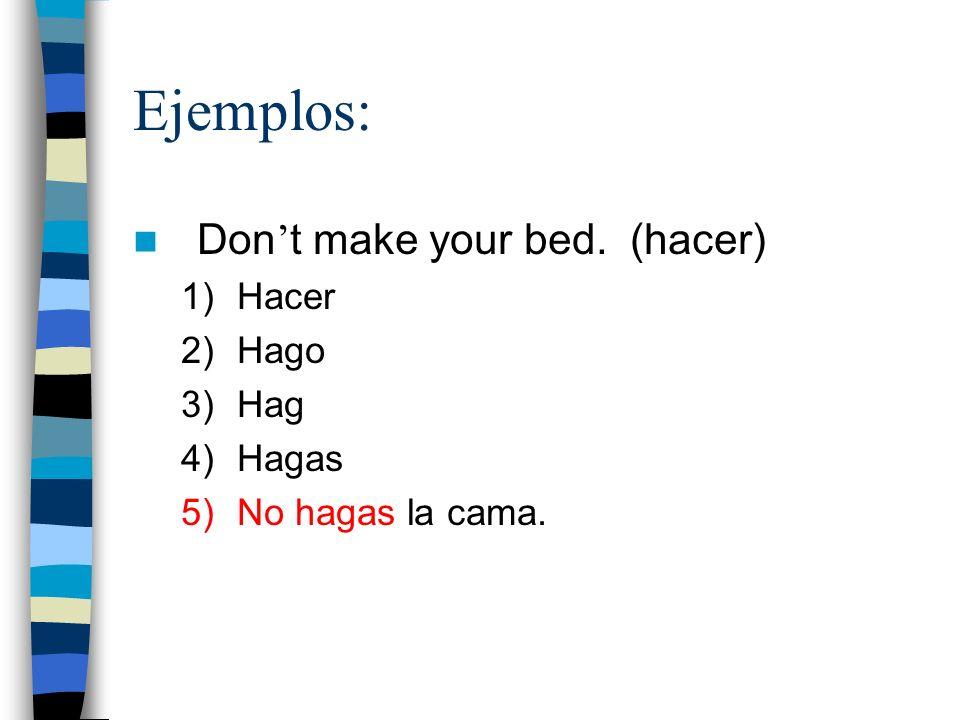 Ejemplos: Don't make your bed. (hacer) Hacer Hago Hag Hagas