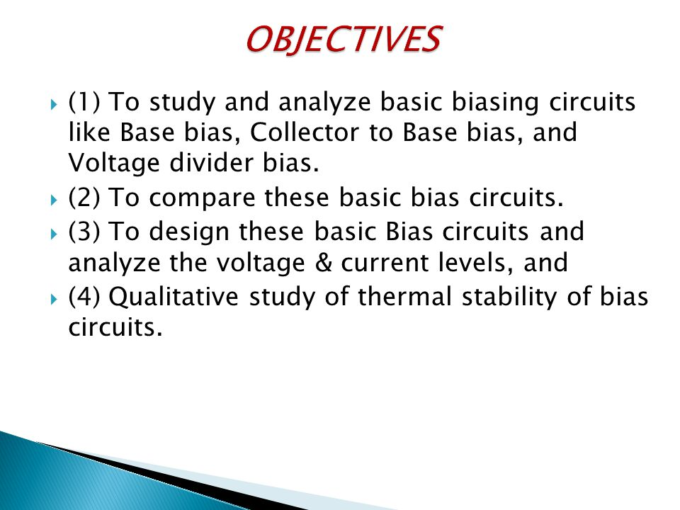 OBJECTIVES (1) To study and analyze basic biasing circuits like Base bias, Collector to Base bias, and Voltage divider bias.