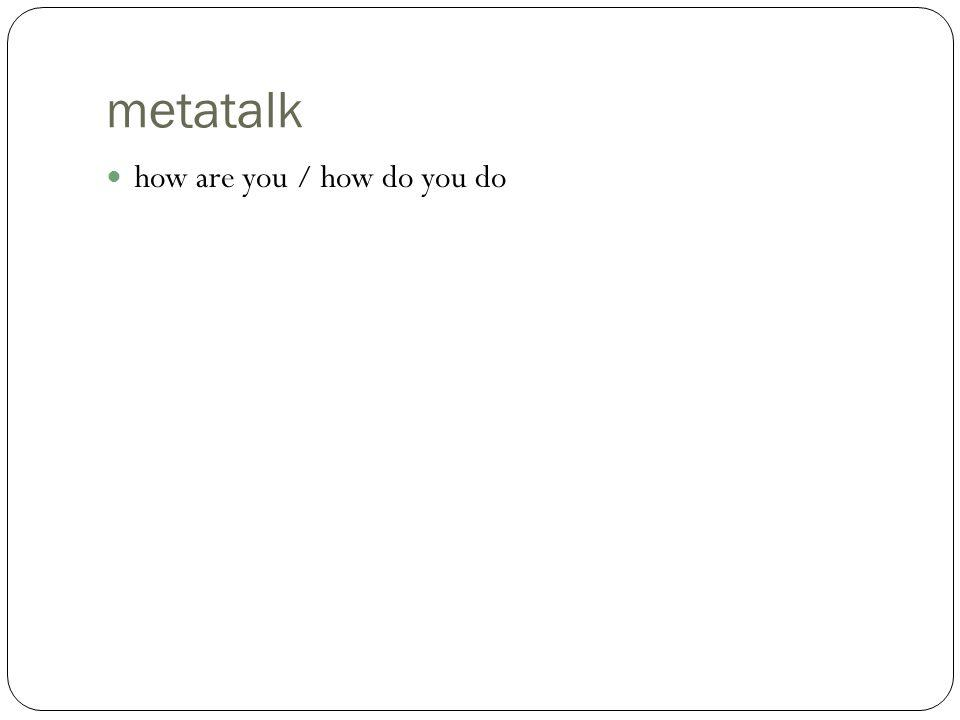 metatalk how are you / how do you do