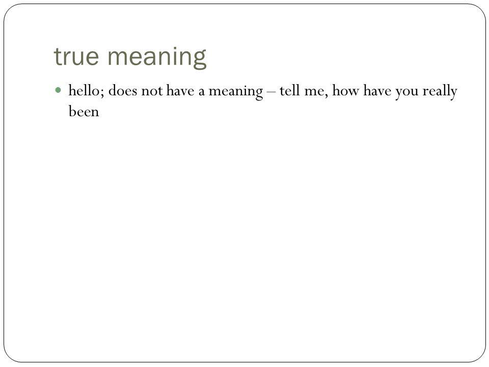 true meaning hello; does not have a meaning – tell me, how have you really been