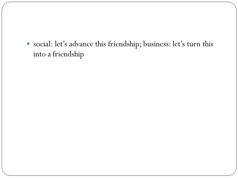 social: let's advance this friendship; business: let's turn this into a friendship