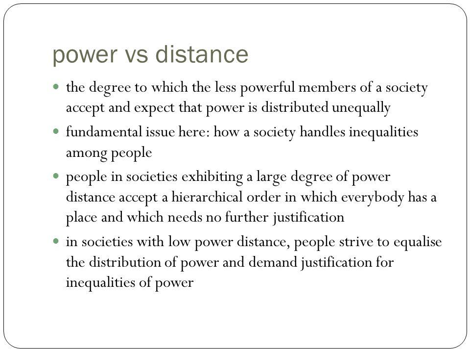 power vs distance the degree to which the less powerful members of a society accept and expect that power is distributed unequally.