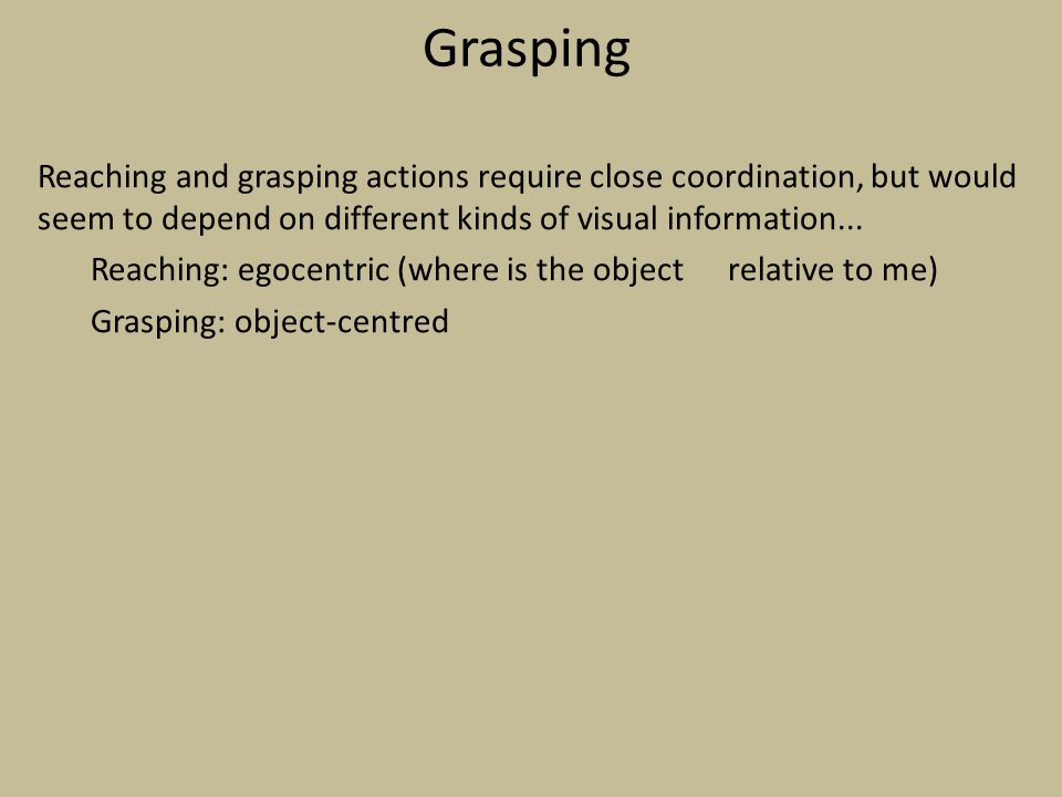 Grasping Reaching and grasping actions require close coordination, but would seem to depend on different kinds of visual information...
