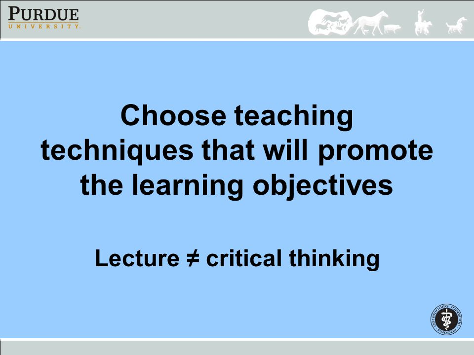 Choose teaching techniques that will promote the learning objectives