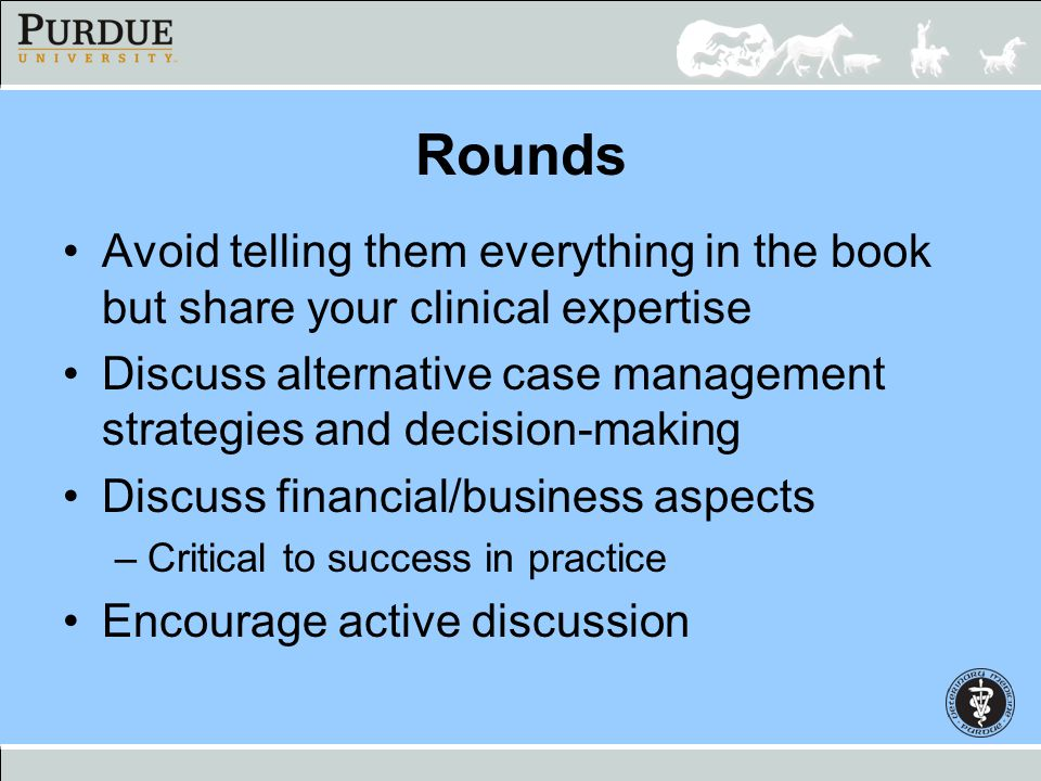 Rounds Avoid telling them everything in the book but share your clinical expertise.