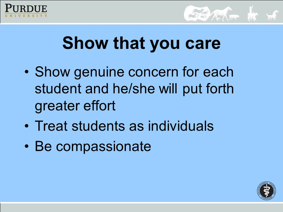 Show that you care Show genuine concern for each student and he/she will put forth greater effort. Treat students as individuals.