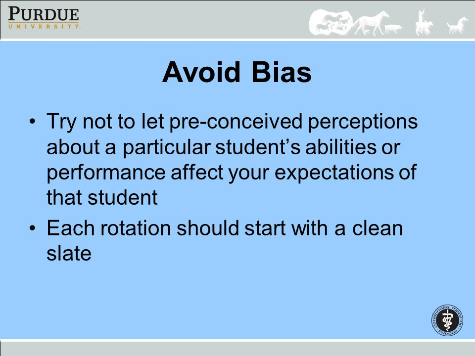 Avoid Bias Try not to let pre-conceived perceptions about a particular student's abilities or performance affect your expectations of that student.