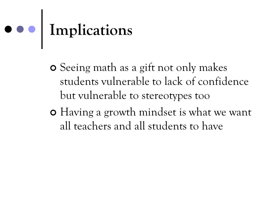 Implications Seeing math as a gift not only makes students vulnerable to lack of confidence but vulnerable to stereotypes too.
