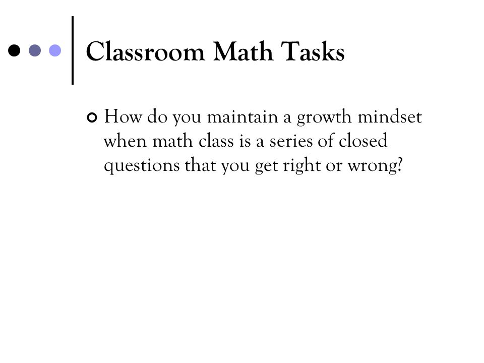 Classroom Math Tasks How do you maintain a growth mindset when math class is a series of closed questions that you get right or wrong
