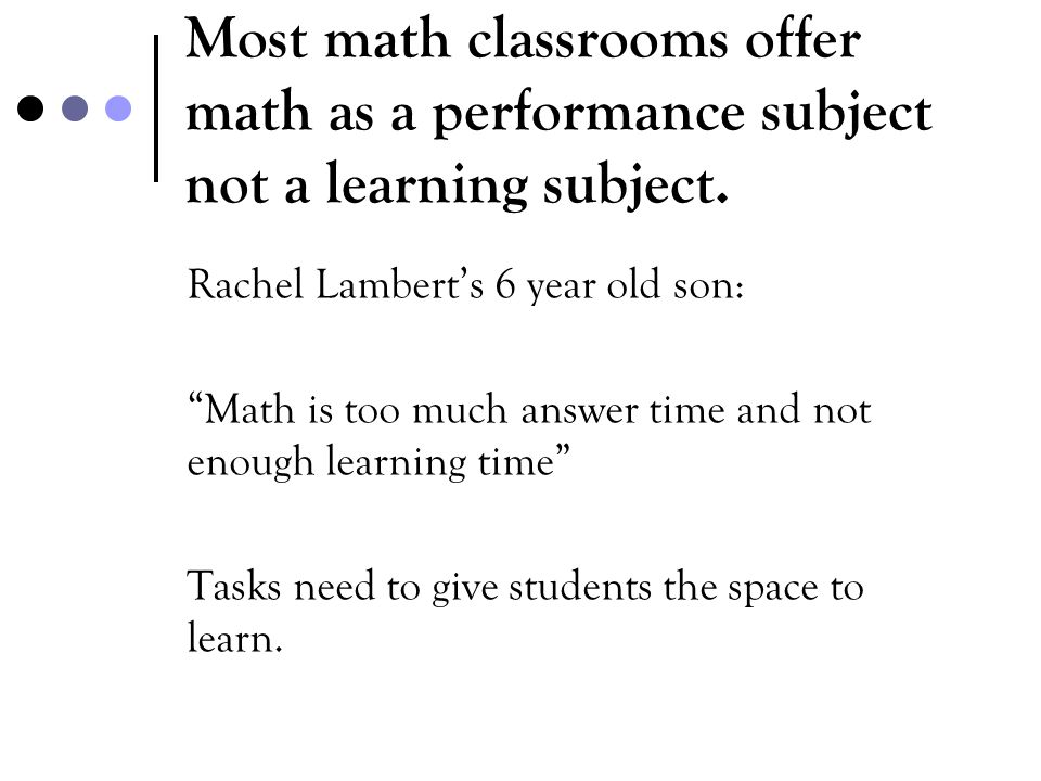 Most math classrooms offer math as a performance subject not a learning subject.