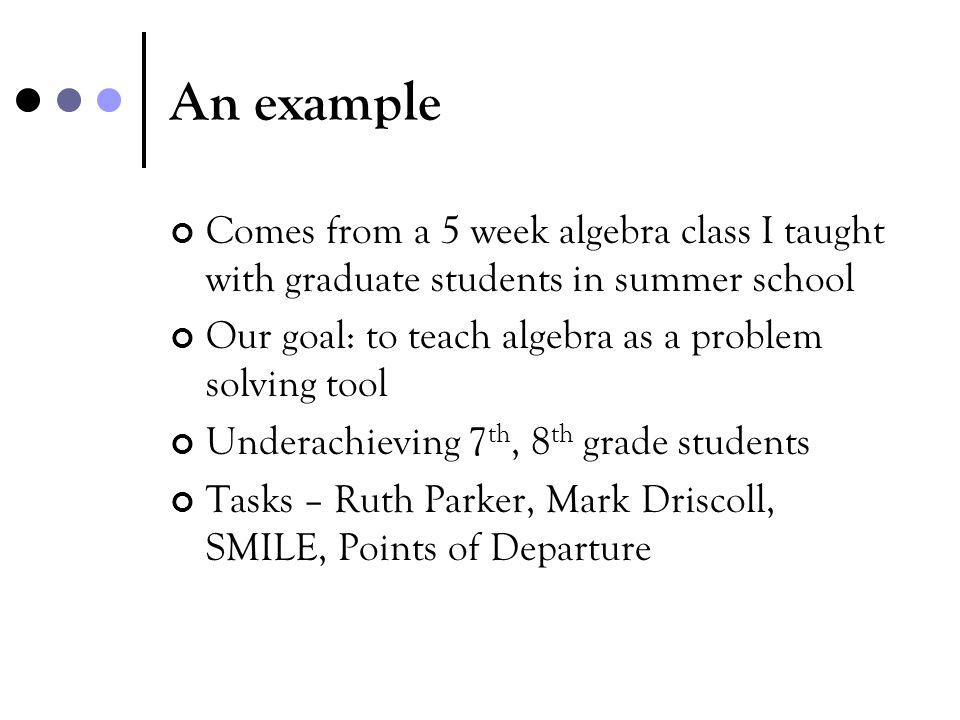 An example Comes from a 5 week algebra class I taught with graduate students in summer school. Our goal: to teach algebra as a problem solving tool.