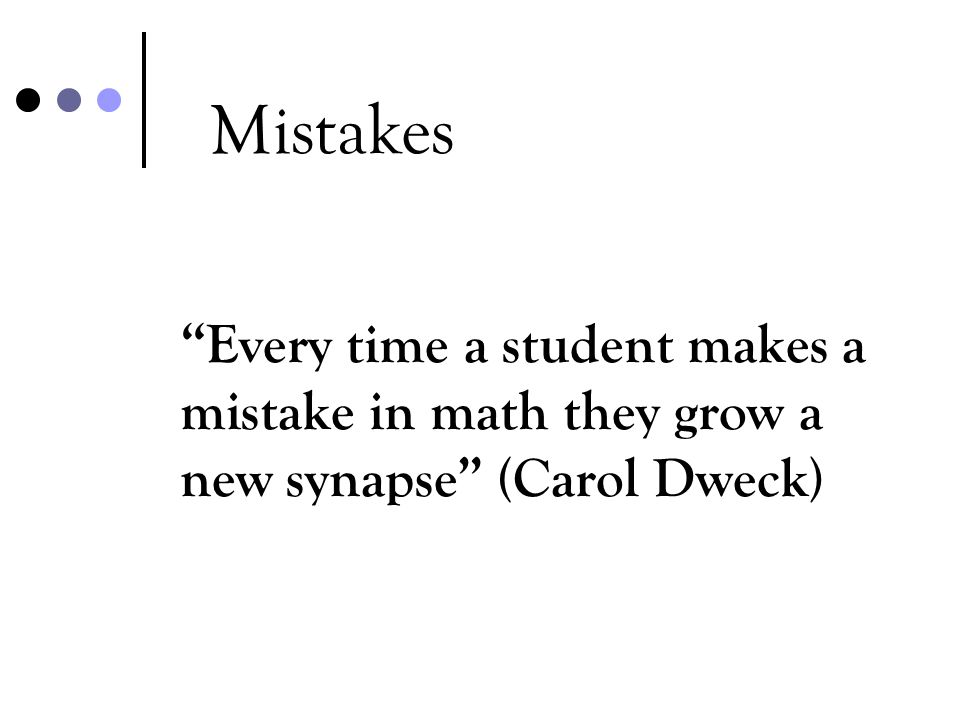 Mistakes Every time a student makes a mistake in math they grow a new synapse (Carol Dweck)
