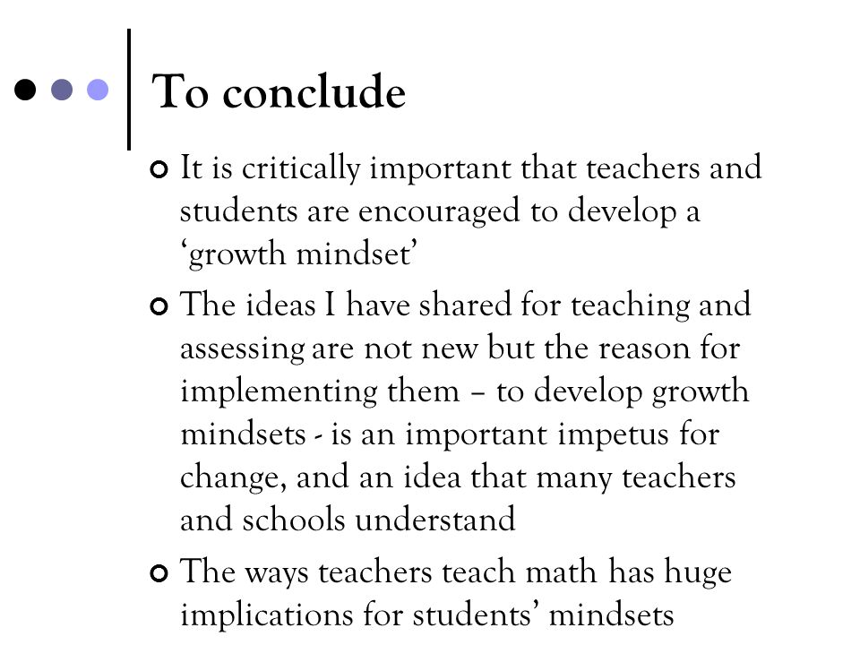 To conclude It is critically important that teachers and students are encouraged to develop a 'growth mindset'