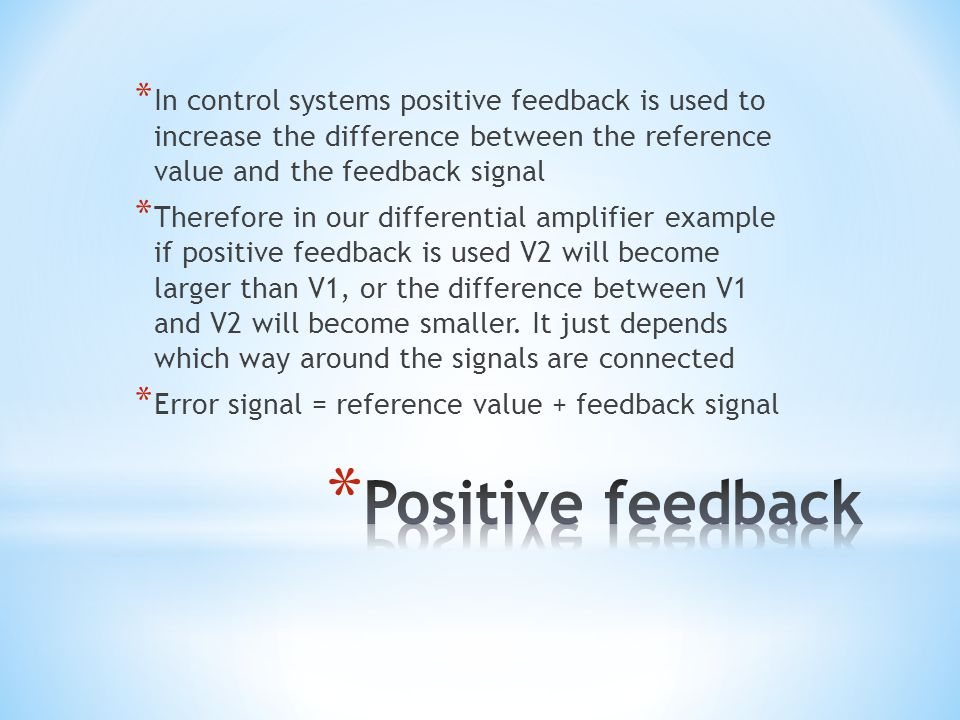 In control systems positive feedback is used to increase the difference between the reference value and the feedback signal
