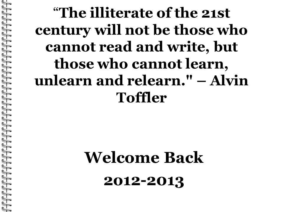 The illiterate of the 21st century will not be those who cannot read and write, but those who cannot learn, unlearn and relearn. – Alvin Toffler