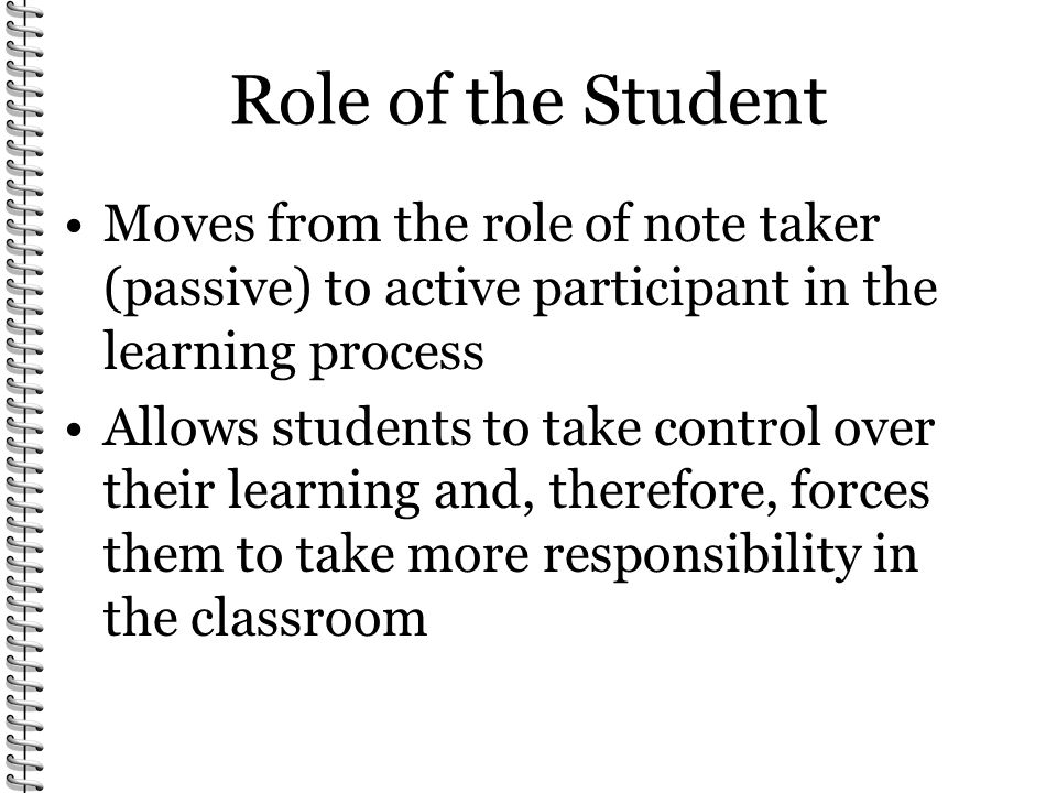 Role of the Student Moves from the role of note taker (passive) to active participant in the learning process.