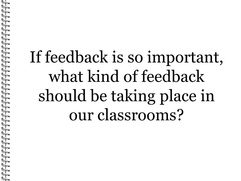 If feedback is so important, what kind of feedback should be taking place in our classrooms