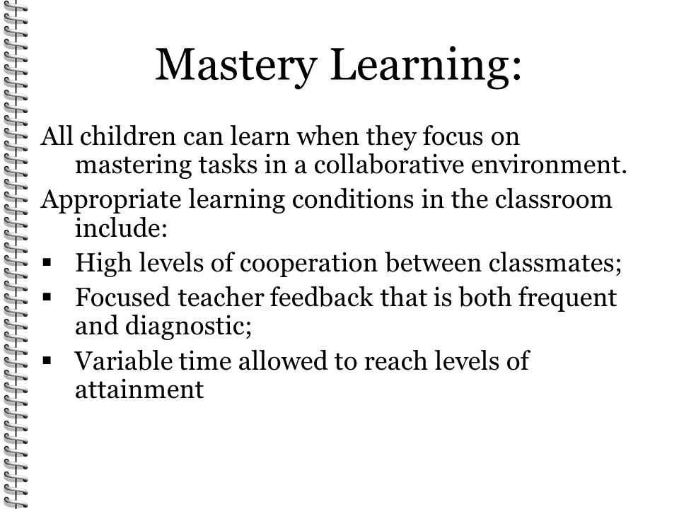 Mastery Learning: All children can learn when they focus on mastering tasks in a collaborative environment.