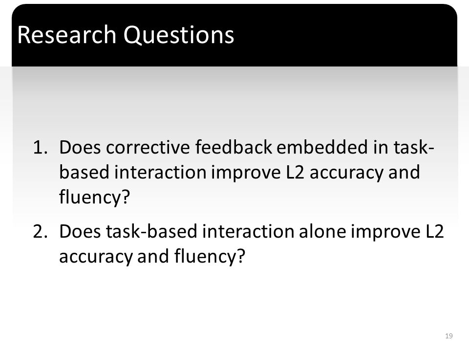 Research Questions Does corrective feedback embedded in task- based interaction improve L2 accuracy and fluency