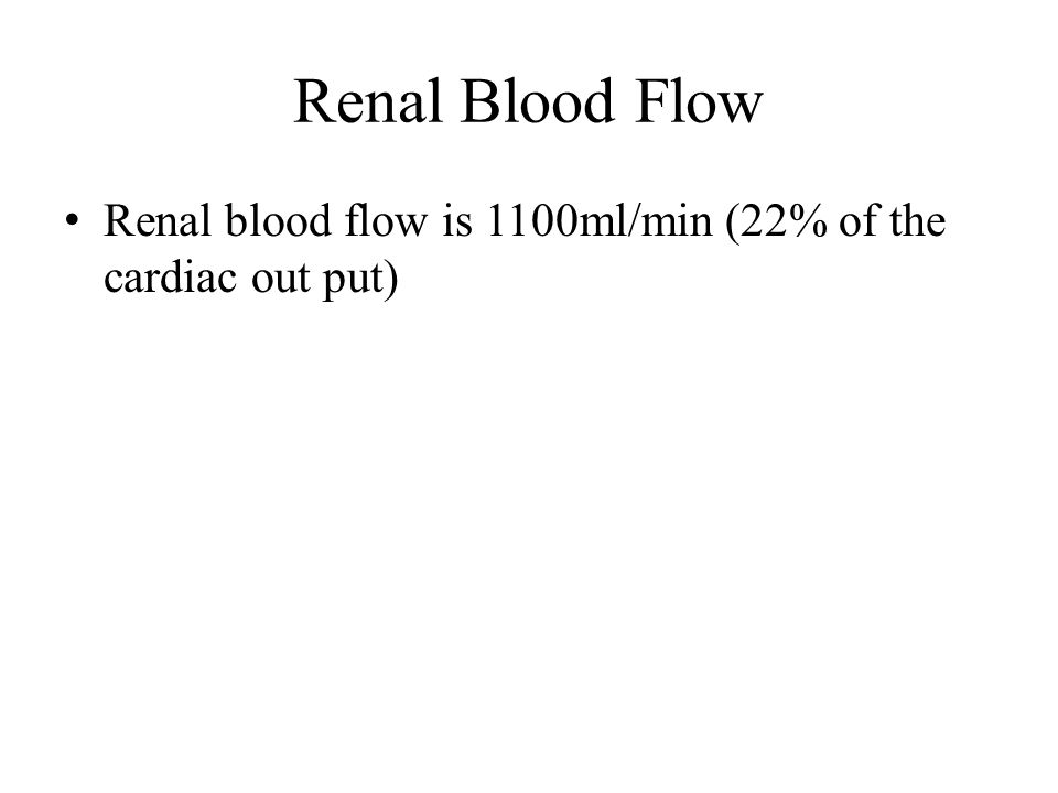 Renal Blood Flow Renal blood flow is 1100ml/min (22% of the cardiac out put)