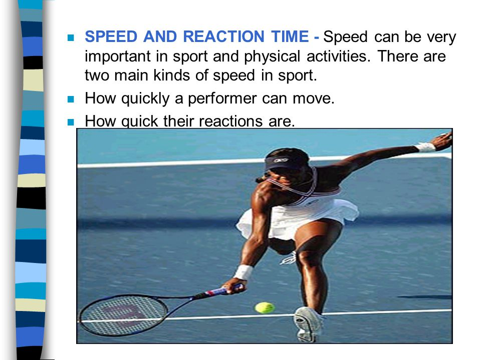 SPEED AND REACTION TIME - Speed can be very important in sport and physical activities. There are two main kinds of speed in sport.