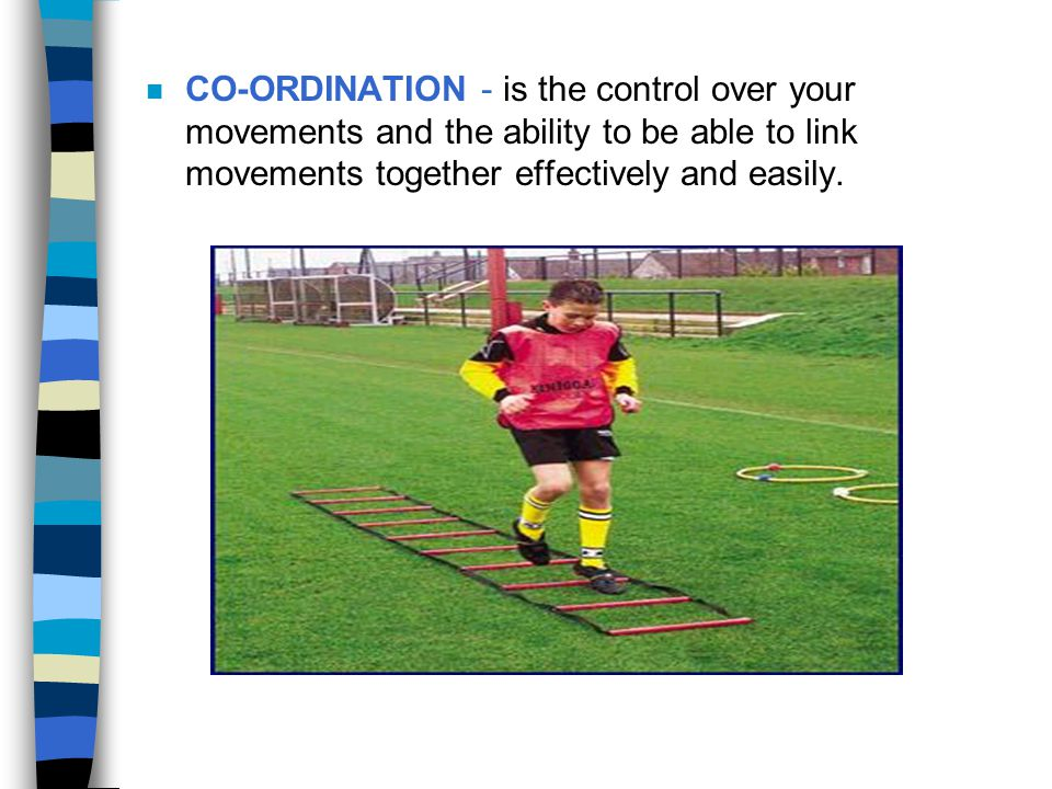 CO-ORDINATION - is the control over your movements and the ability to be able to link movements together effectively and easily.