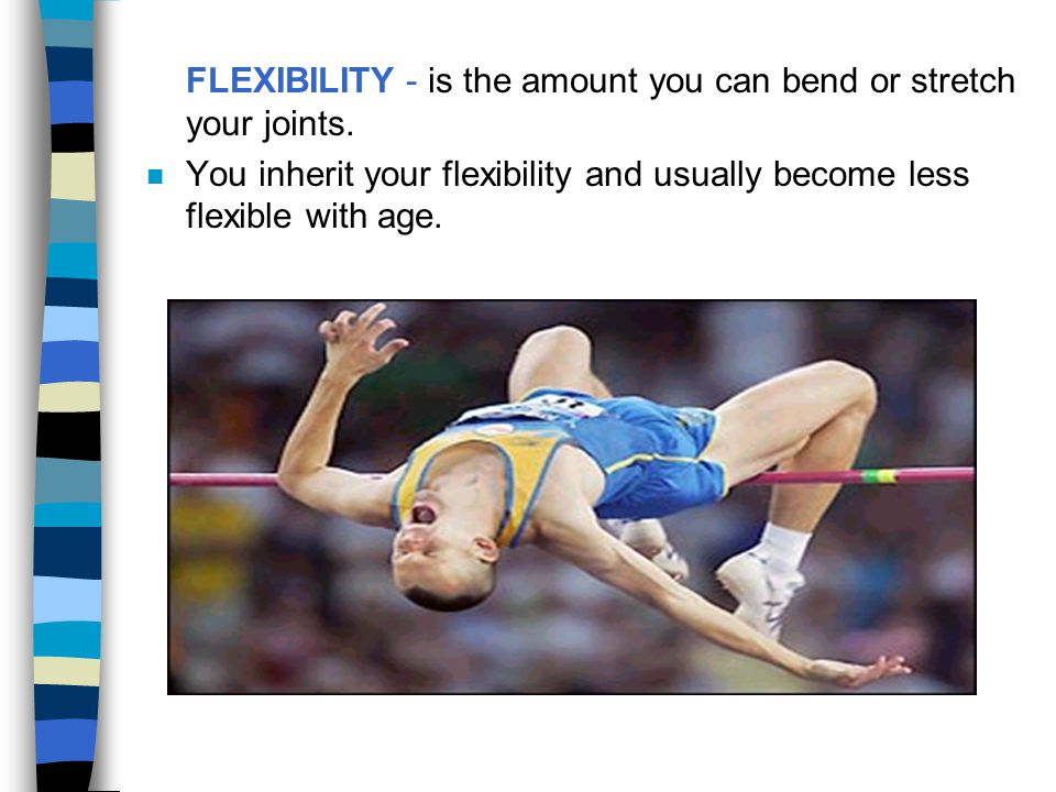 FLEXIBILITY - is the amount you can bend or stretch your joints.