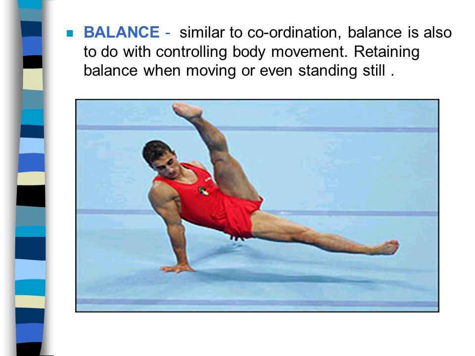 BALANCE - similar to co-ordination, balance is also to do with controlling body movement.