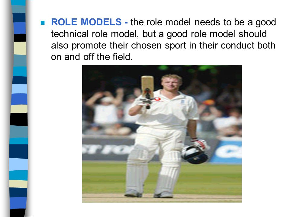 ROLE MODELS - the role model needs to be a good technical role model, but a good role model should also promote their chosen sport in their conduct both on and off the field.