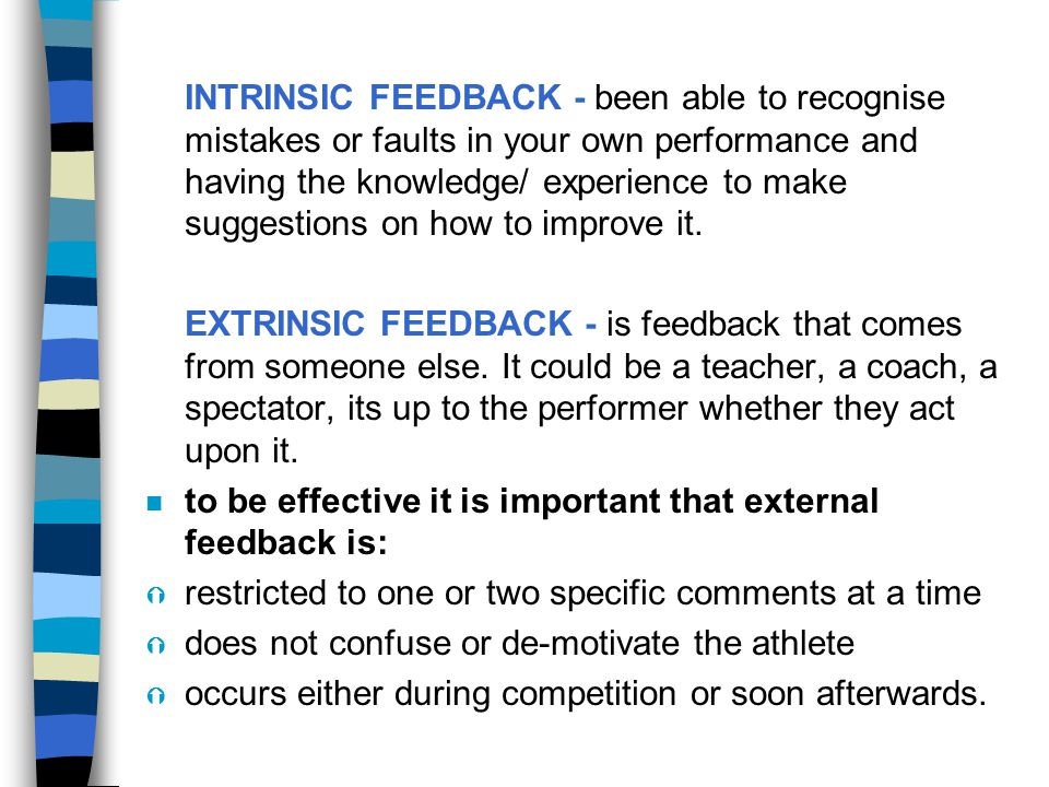 INTRINSIC FEEDBACK - been able to recognise mistakes or faults in your own performance and having the knowledge/ experience to make suggestions on how to improve it.