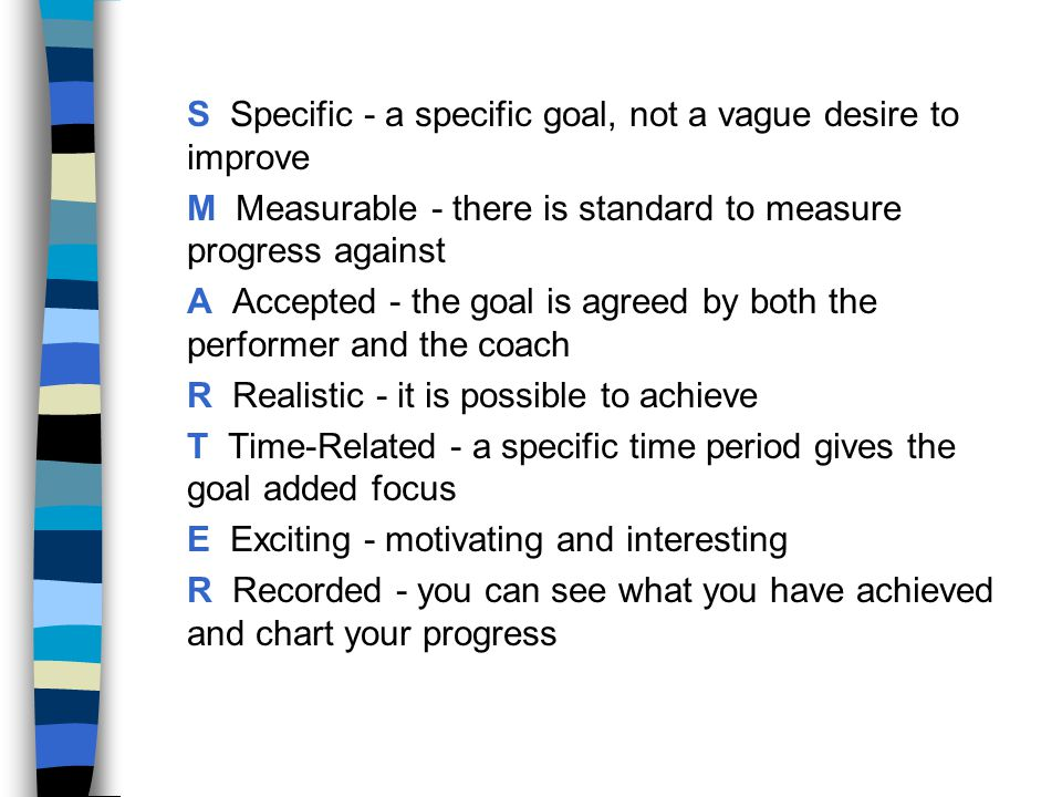 S Specific - a specific goal, not a vague desire to improve