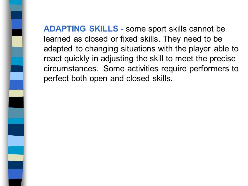 ADAPTING SKILLS - some sport skills cannot be learned as closed or fixed skills.